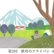 第2回:鉄男のフライパン -後編-